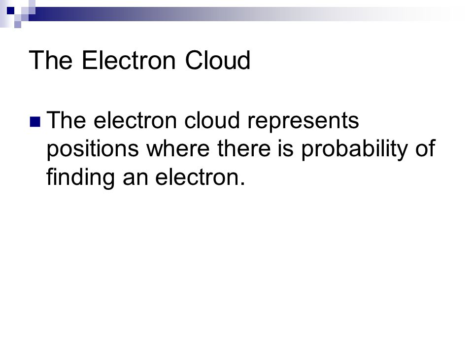 The Electron Cloud The electron cloud represents positions where there is probability of finding an electron.