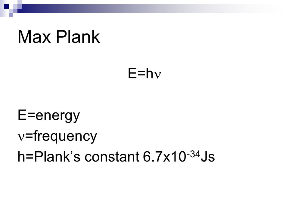 Max Plank E=hn E=energy n=frequency h=Plank's constant 6.7x10-34Js