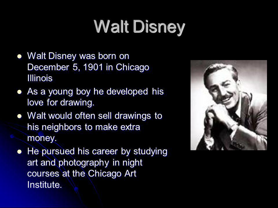 Walt Disney Walt Disney was born on December 5, 1901 in Chicago Illinois. As a young boy he developed his love for drawing.