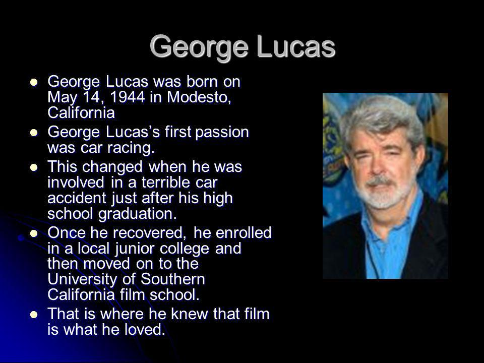 George Lucas George Lucas was born on May 14, 1944 in Modesto, California. George Lucas's first passion was car racing.