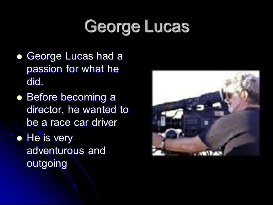 George Lucas George Lucas had a passion for what he did.