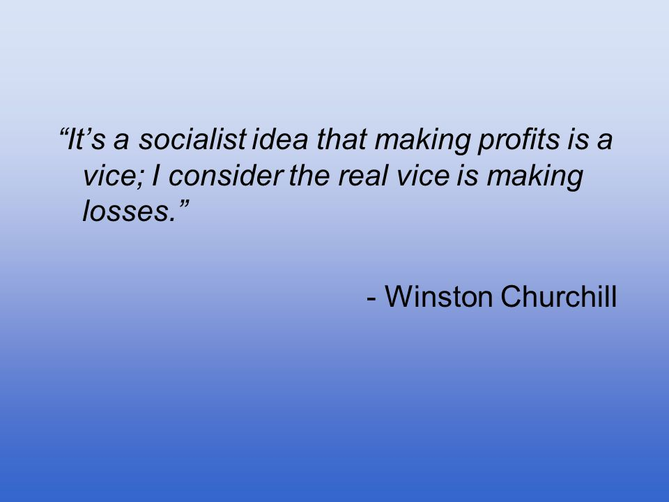 It's a socialist idea that making profits is a vice; I consider the real vice is making losses.