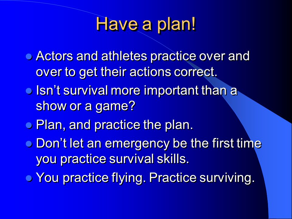 Have a plan! Actors and athletes practice over and over to get their actions correct. Isn't survival more important than a show or a game