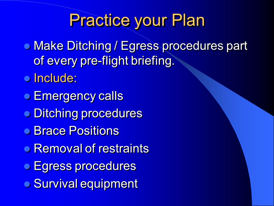 Practice your Plan Make Ditching / Egress procedures part of every pre-flight briefing. Include: Emergency calls.