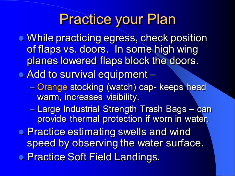 Practice your Plan While practicing egress, check position of flaps vs. doors. In some high wing planes lowered flaps block the doors.
