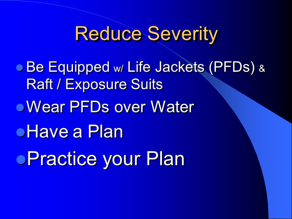 Reduce Severity Practice your Plan Have a Plan Wear PFDs over Water