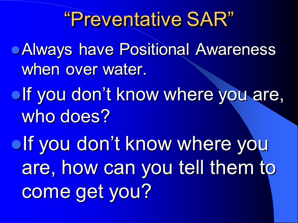 Preventative SAR Always have Positional Awareness when over water. If you don't know where you are, who does