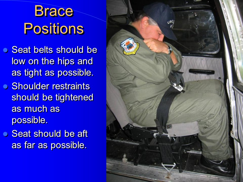Brace Positions Seat belts should be low on the hips and as tight as possible. Shoulder restraints should be tightened as much as possible.