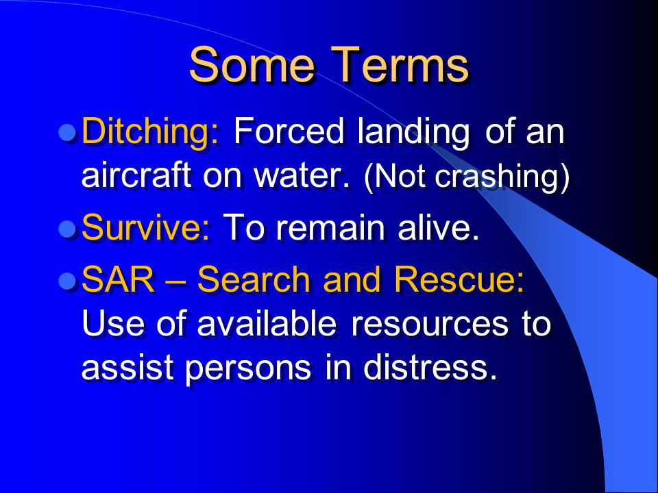 Some Terms Ditching: Forced landing of an aircraft on water. (Not crashing) Survive: To remain alive.