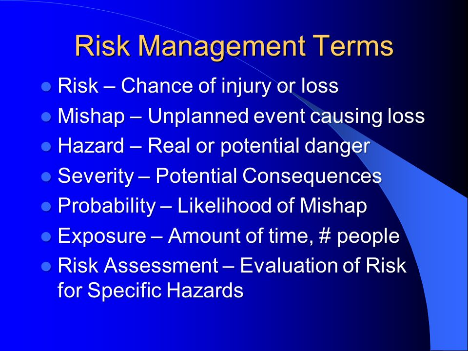Risk Management Terms Risk – Chance of injury or loss