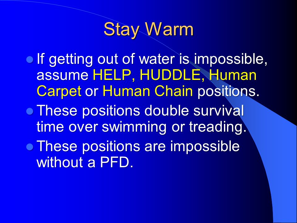 Stay Warm If getting out of water is impossible, assume HELP, HUDDLE, Human Carpet or Human Chain positions.