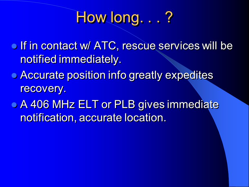 How long. . . If in contact w/ ATC, rescue services will be notified immediately. Accurate position info greatly expedites recovery.