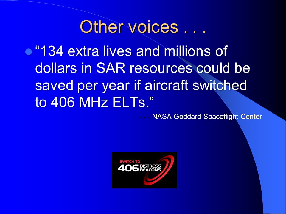 Other voices extra lives and millions of dollars in SAR resources could be saved per year if aircraft switched to 406 MHz ELTs.