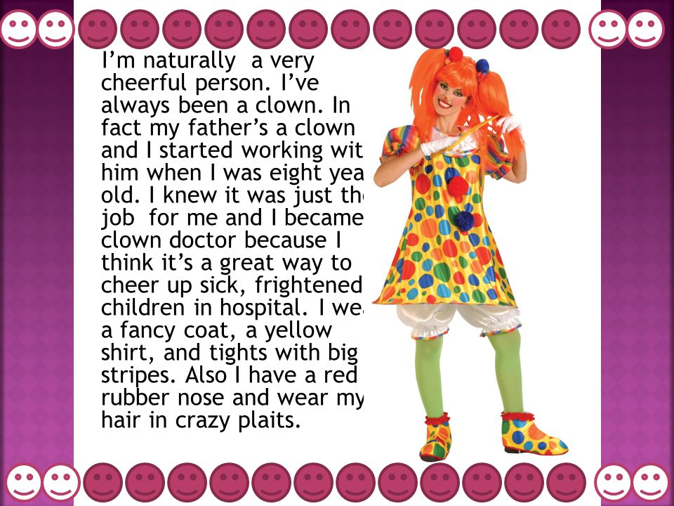 I'm naturally a very cheerful person. I've always been a clown