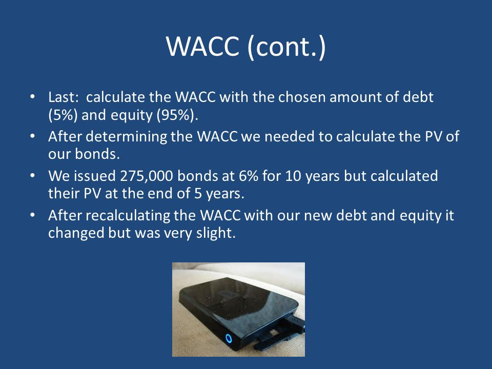 WACC (cont.) Last: calculate the WACC with the chosen amount of debt (5%) and equity (95%).