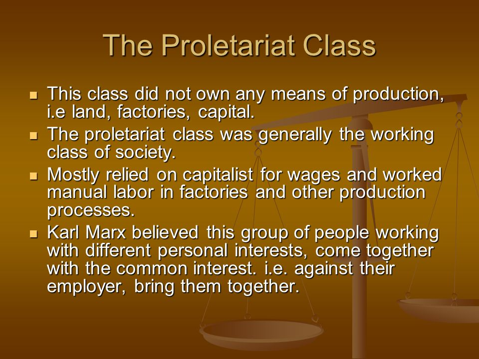 The Proletariat Class This class did not own any means of production, i.e land, factories, capital.