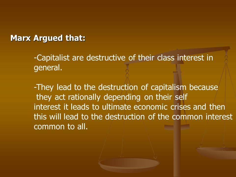 Marx Argued that: -Capitalist are destructive of their class interest in general. -They lead to the destruction of capitalism because.