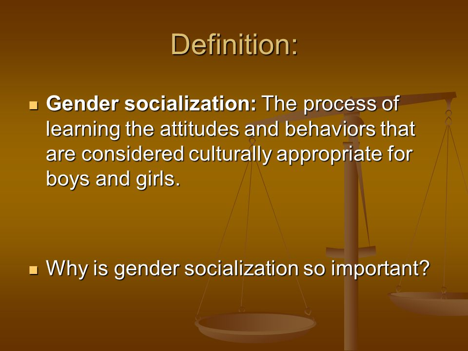 Definition: Gender socialization: The process of learning the attitudes and behaviors that are considered culturally appropriate for boys and girls.