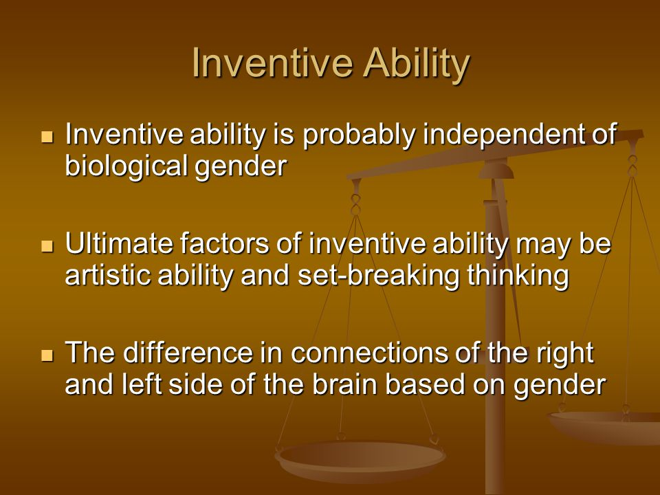 Inventive Ability Inventive ability is probably independent of biological gender.
