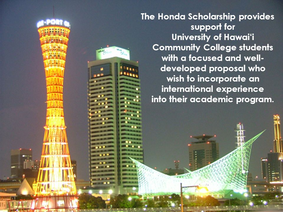The Honda Scholarship provides support for University of Hawai'i Community College students with a focused and well-developed proposal who wish to incorporate an international experience into their academic program.