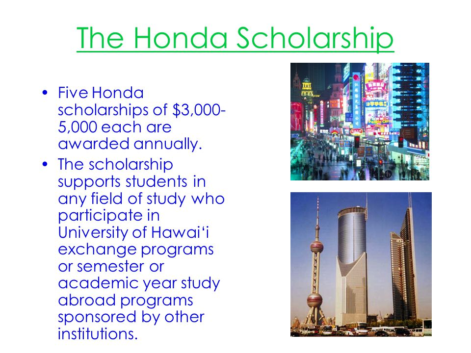 The Honda Scholarship Five Honda scholarships of $3,000-5,000 each are awarded annually.