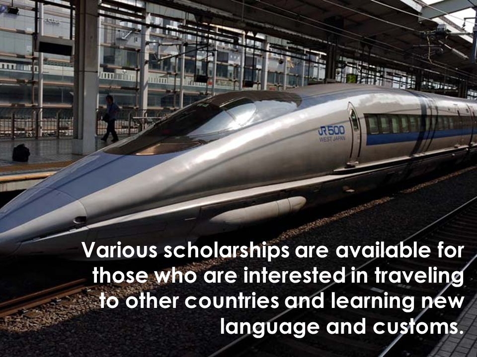 Various scholarships are available for those who are interested in traveling to other countries and learning new language and customs.