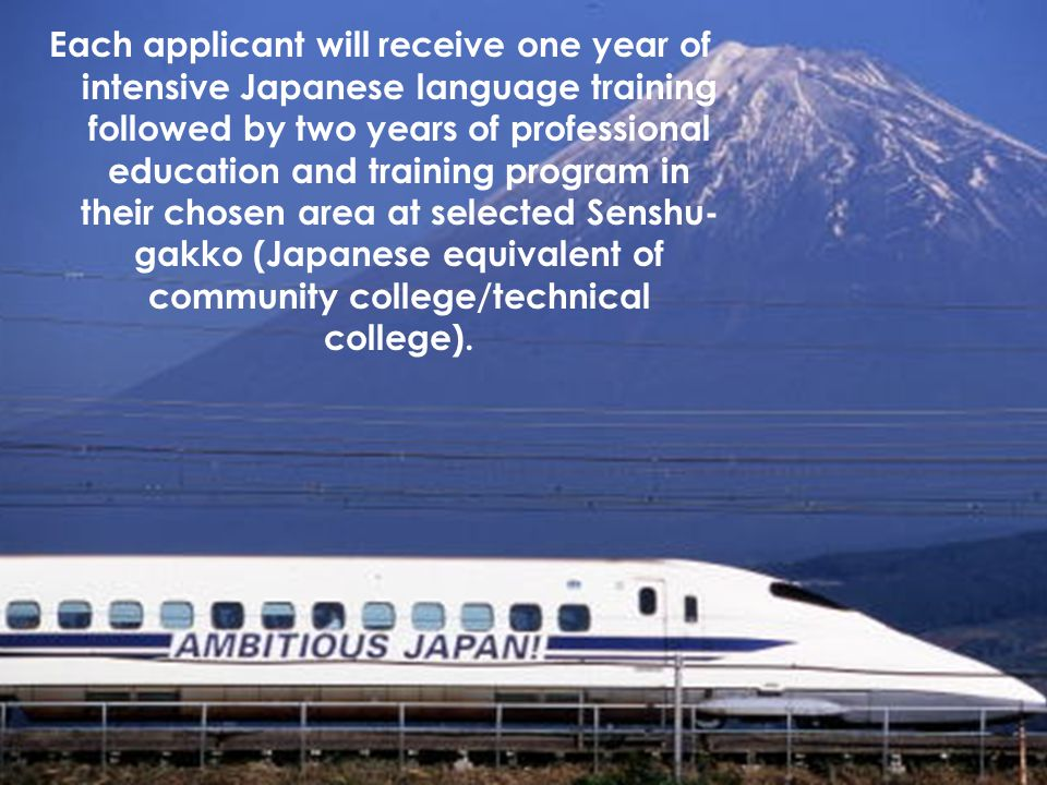 Each applicant will receive one year of intensive Japanese language training followed by two years of professional education and training program in their chosen area at selected Senshu-gakko (Japanese equivalent of community college/technical college).