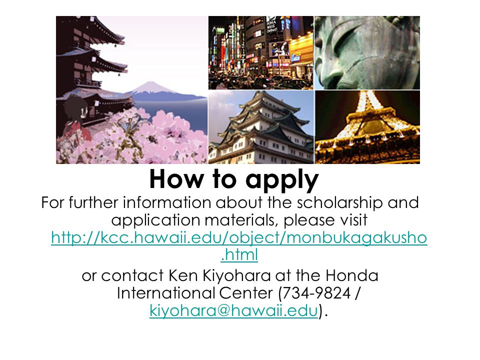 How to apply For further information about the scholarship and application materials, please visit http://kcc.hawaii.edu/object/monbukagakusho.html.