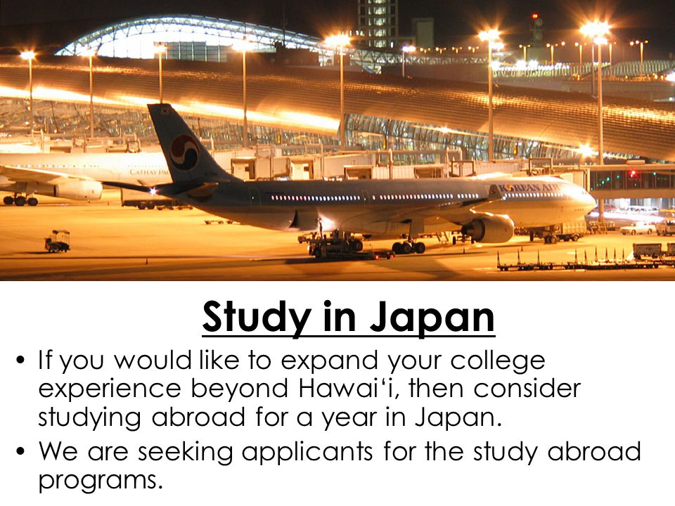 Study in Japan If you would like to expand your college experience beyond Hawai'i, then consider studying abroad for a year in Japan.