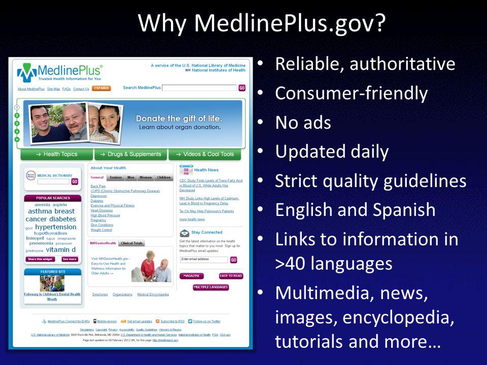 Why MedlinePlus.gov Reliable, authoritative Consumer-friendly No ads