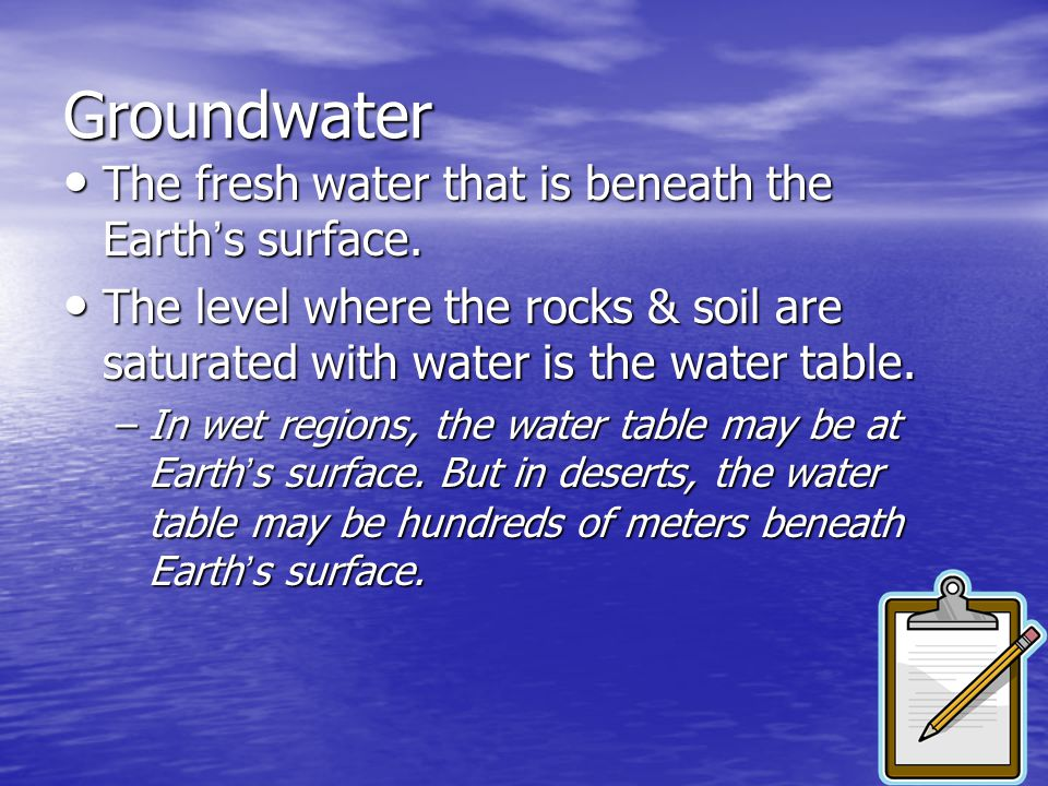 Groundwater The fresh water that is beneath the Earth's surface.