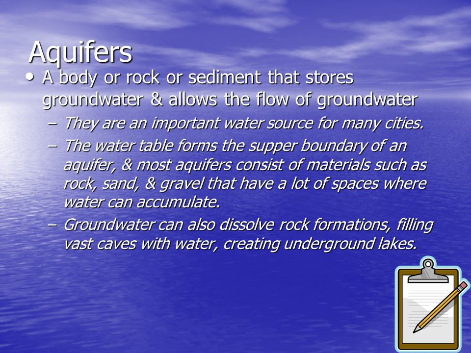 Aquifers A body or rock or sediment that stores groundwater & allows the flow of groundwater. They are an important water source for many cities.