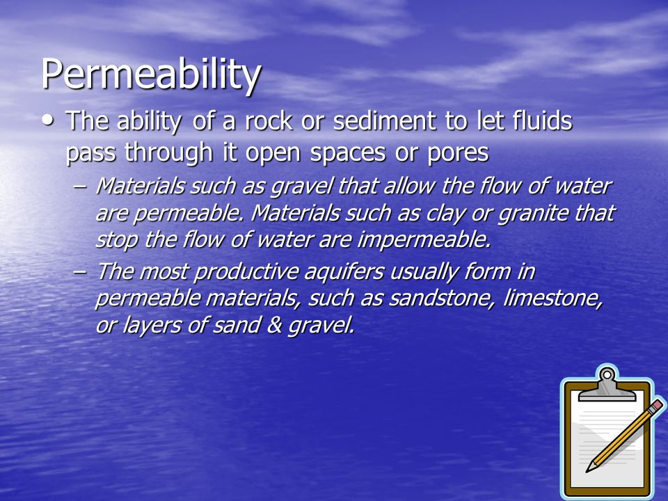 Permeability The ability of a rock or sediment to let fluids pass through it open spaces or pores.