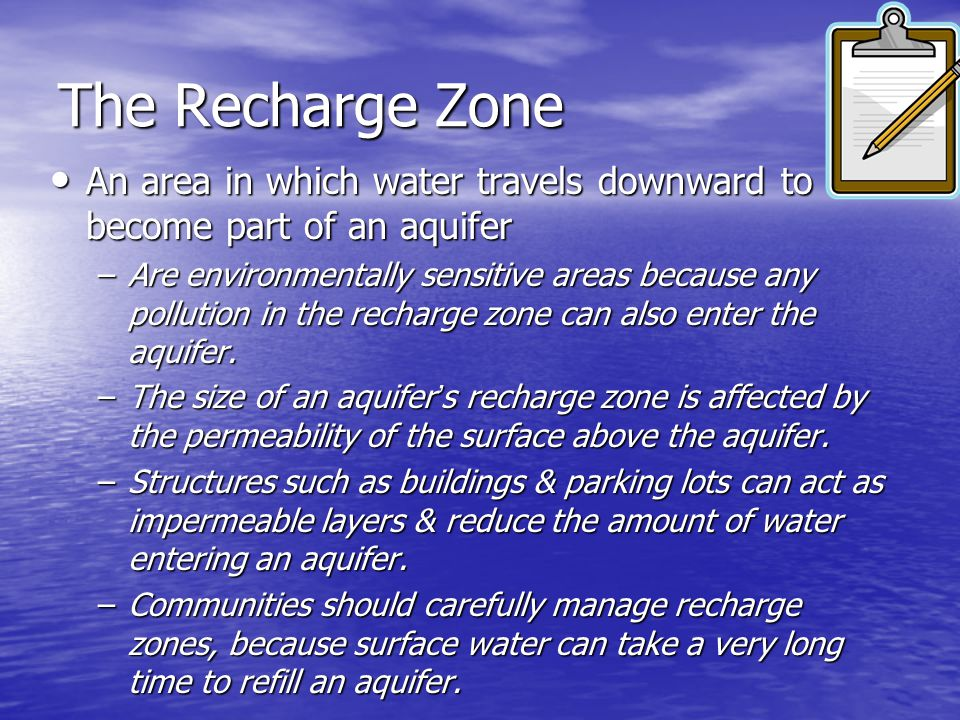 The Recharge Zone An area in which water travels downward to become part of an aquifer.