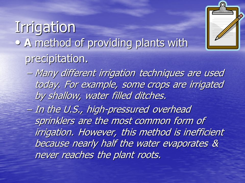 Irrigation A method of providing plants with precipitation.