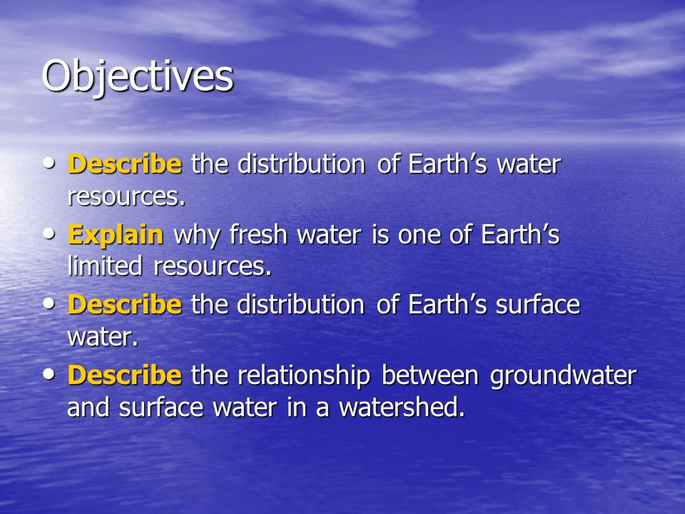 Objectives Describe the distribution of Earth's water resources.