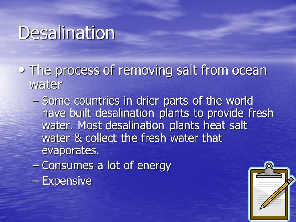 Desalination The process of removing salt from ocean water