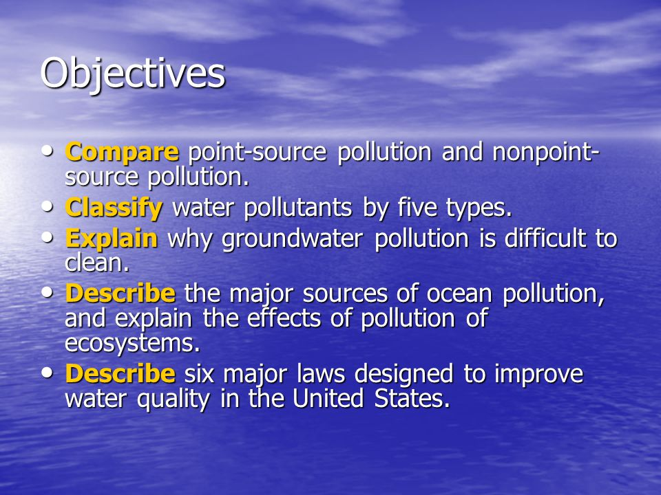 Objectives Compare point-source pollution and nonpoint-source pollution. Classify water pollutants by five types.