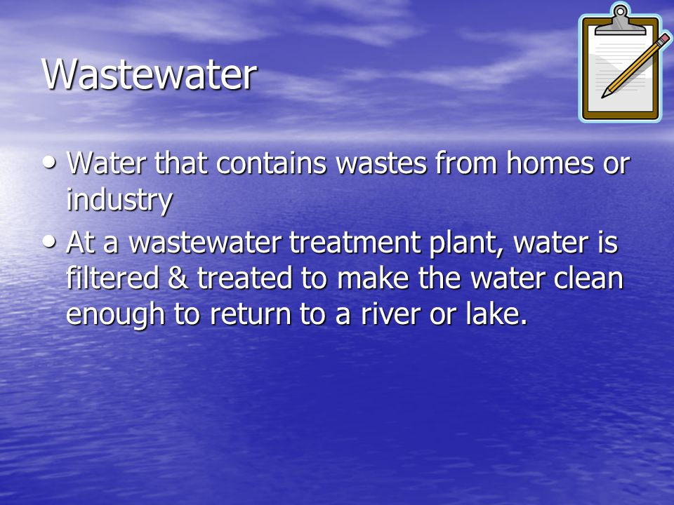 Wastewater Water that contains wastes from homes or industry