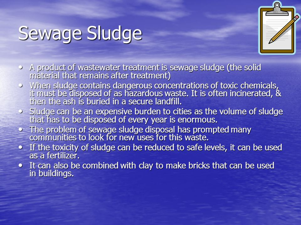 Sewage Sludge A product of wastewater treatment is sewage sludge (the solid material that remains after treatment)