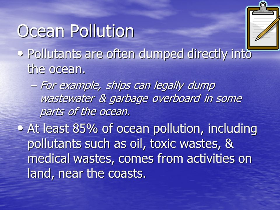 Ocean Pollution Pollutants are often dumped directly into the ocean.