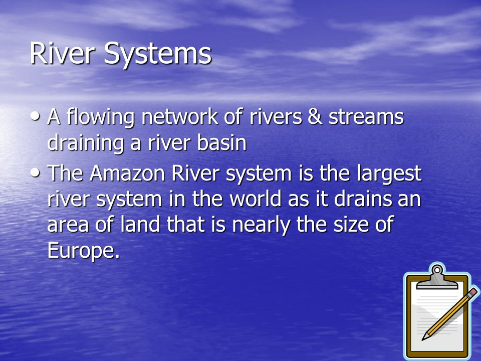 River Systems A flowing network of rivers & streams draining a river basin.