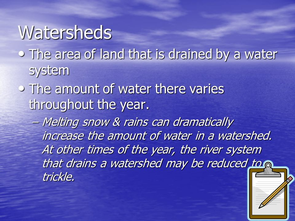 Watersheds The area of land that is drained by a water system