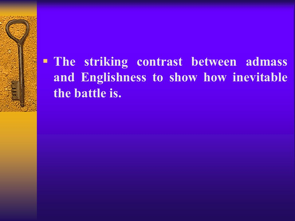 The striking contrast between admass and Englishness to show how inevitable the battle is.