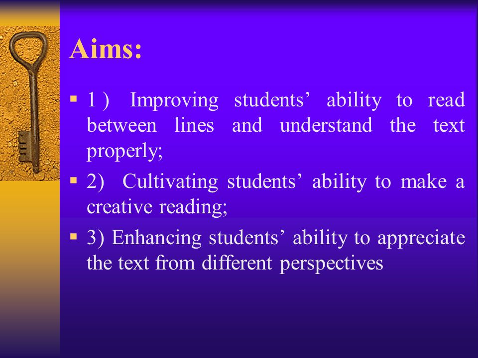 Aims: 1) Improving students' ability to read between lines and understand the text properly;