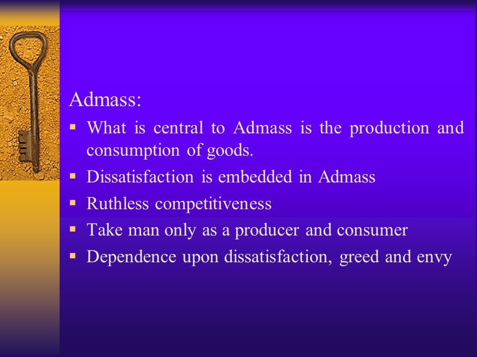 Admass: What is central to Admass is the production and consumption of goods. Dissatisfaction is embedded in Admass.