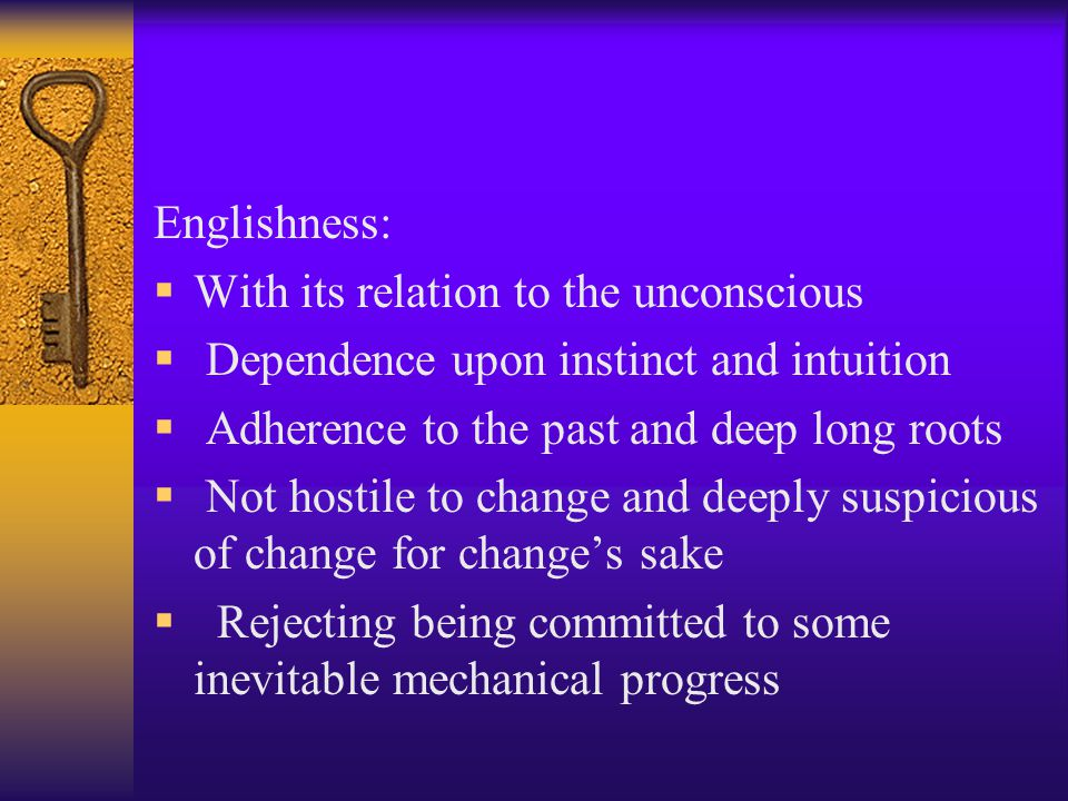 Englishness: With its relation to the unconscious. Dependence upon instinct and intuition. Adherence to the past and deep long roots.