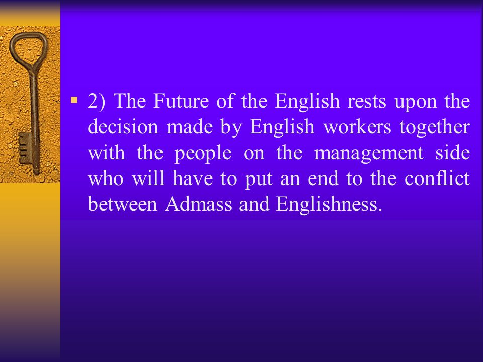 2) The Future of the English rests upon the decision made by English workers together with the people on the management side who will have to put an end to the conflict between Admass and Englishness.