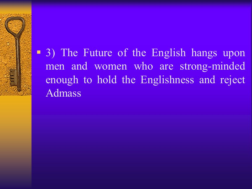 3) The Future of the English hangs upon men and women who are strong-minded enough to hold the Englishness and reject Admass