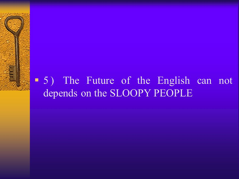 5) The Future of the English can not depends on the SLOOPY PEOPLE